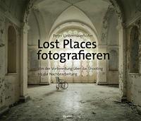 Lost Places fotografieren. Von der Vorbereitung über das Shooting bis zur Nachbearbeitung Book Cover